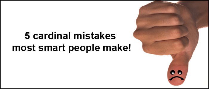 5 cardinal mistakes most smart people make